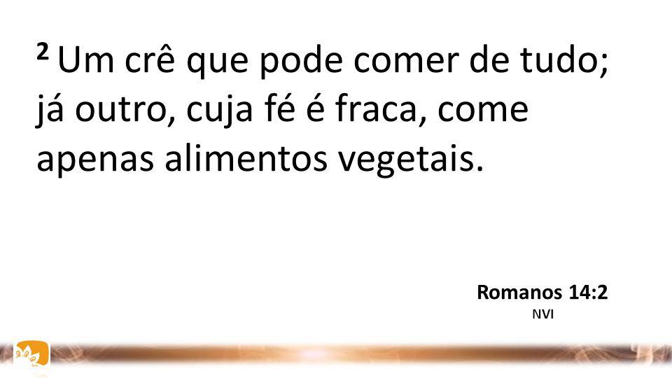 2 Um crê que pode comer de tudo; já outro, cuja fé é fraca, come apenas alimentos vegetais.