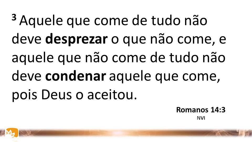 2 Um crê que pode comer de tudo; já outro, cuja fé é fraca, come apenas alimentos vegetais. Romanos 14:2 NVI