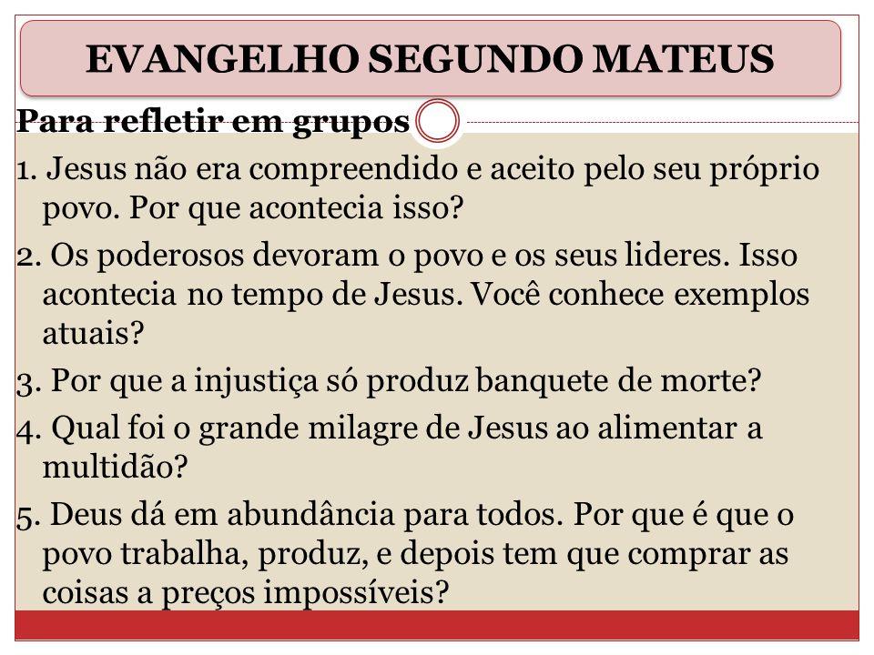 Para refletir em grupos 1. Jesus não era compreendido e aceito pelo seu próprio povo. Por que acontecia isso? 2. Os poderosos devoram o povo e os seus