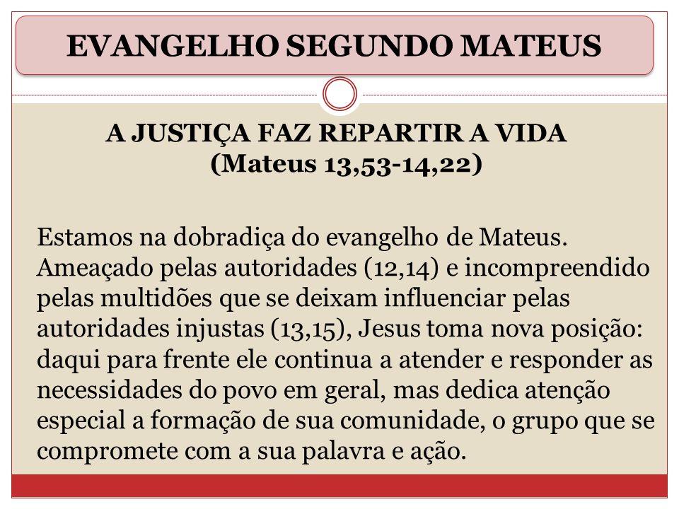 A JUSTIÇA FAZ REPARTIR A VIDA (Mateus 13,53-14,22) Estamos na dobradiça do evangelho de Mateus. Ameaçado pelas autoridades (12,14) e incompreendido pe