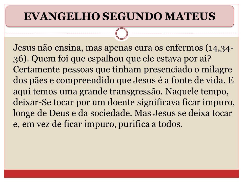 Jesus não ensina, mas apenas cura os enfermos (14,34- 36). Quem foi que espalhou que ele estava por aí? Certamente pessoas que tinham presenciado o mi