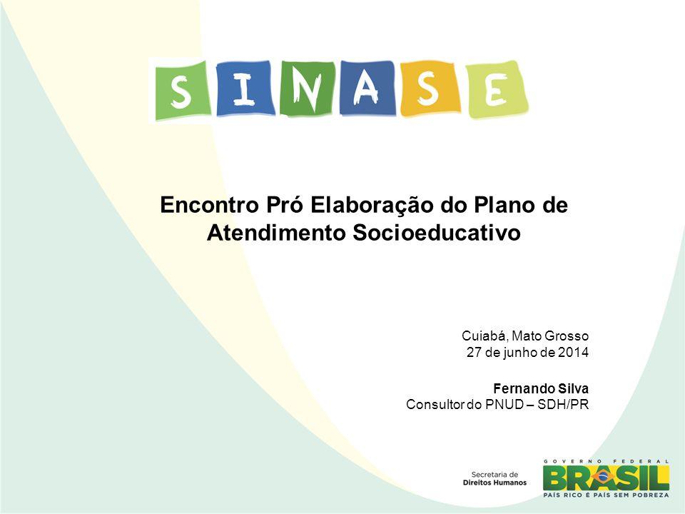 Encontro Pró Elaboração do Plano de Atendimento Socioeducativo Cuiabá, Mato Grosso 27 de junho de 2014 Fernando Silva Consultor do PNUD – SDH/PR