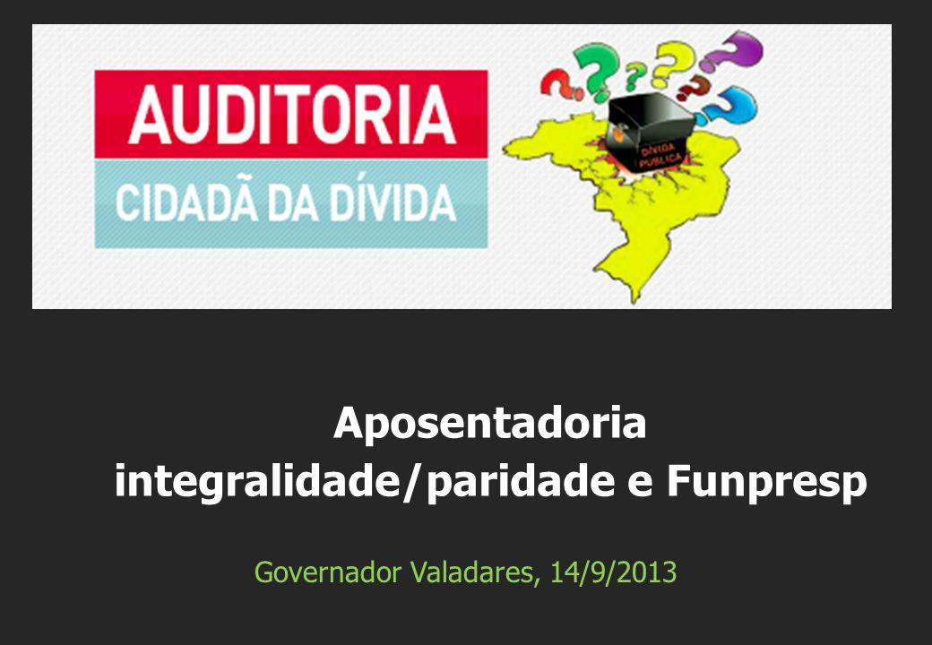 Governador Valadares, 14/9/2013 Aposentadoria integralidade/paridade e Funpresp