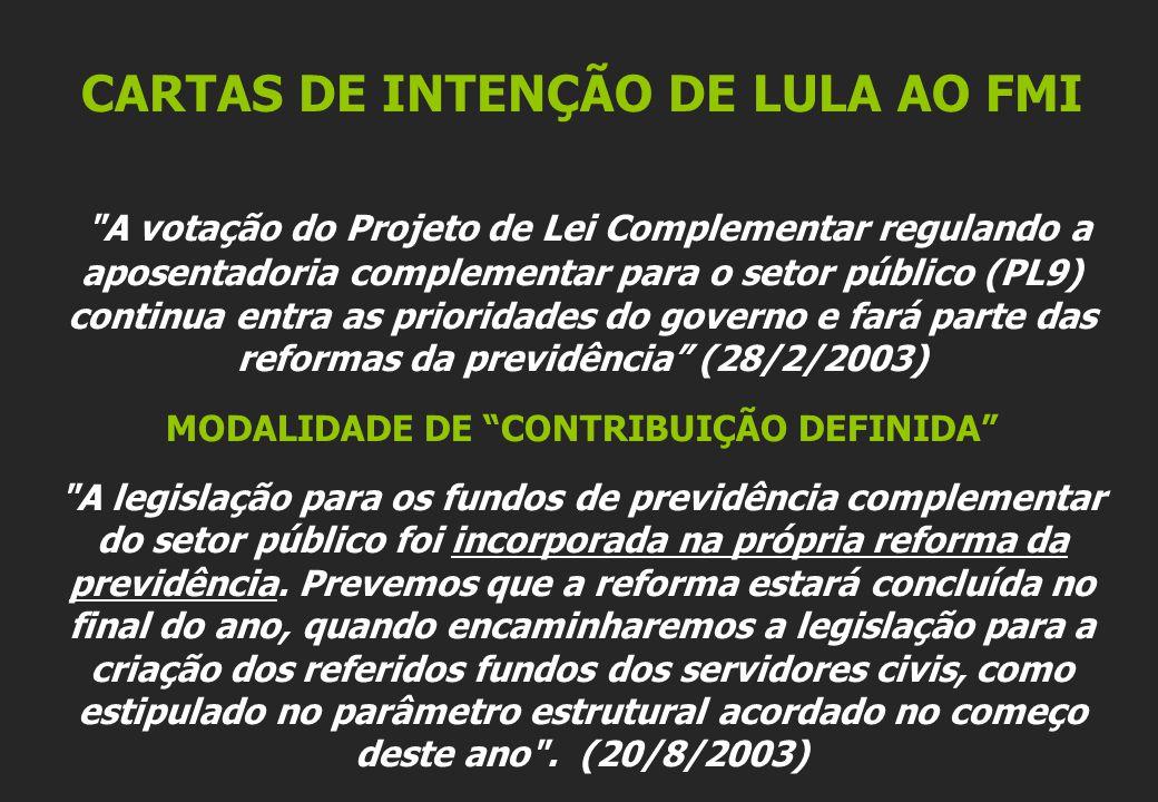 CARTAS DE INTENÇÃO DE LULA AO FMI A votação do Projeto de Lei Complementar regulando a aposentadoria complementar para o setor público (PL9) continua entra as prioridades do governo e fará parte das reformas da previdência (28/2/2003) MODALIDADE DE CONTRIBUIÇÃO DEFINIDA A legislação para os fundos de previdência complementar do setor público foi incorporada na própria reforma da previdência.