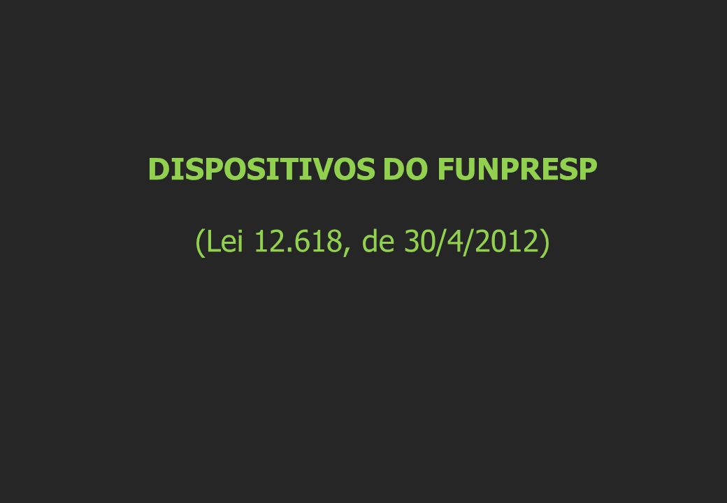 DISPOSITIVOS DO FUNPRESP (Lei 12.618, de 30/4/2012)