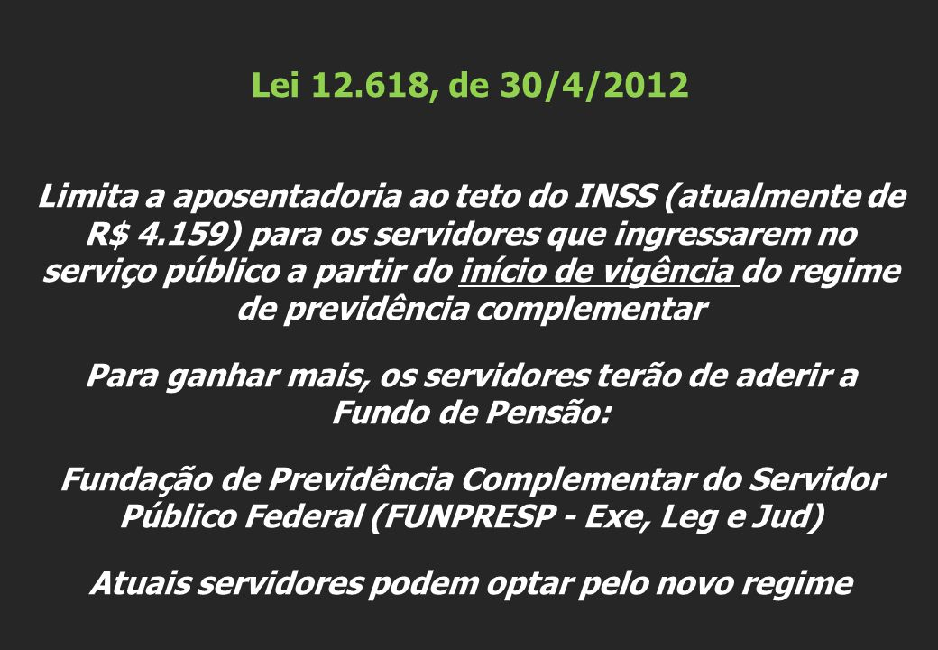 Lei 12.618, de 30/4/2012 Limita a aposentadoria ao teto do INSS (atualmente de R$ 4.159) para os servidores que ingressarem no serviço público a partir do início de vigência do regime de previdência complementar Para ganhar mais, os servidores terão de aderir a Fundo de Pensão: Fundação de Previdência Complementar do Servidor Público Federal (FUNPRESP - Exe, Leg e Jud) Atuais servidores podem optar pelo novo regime