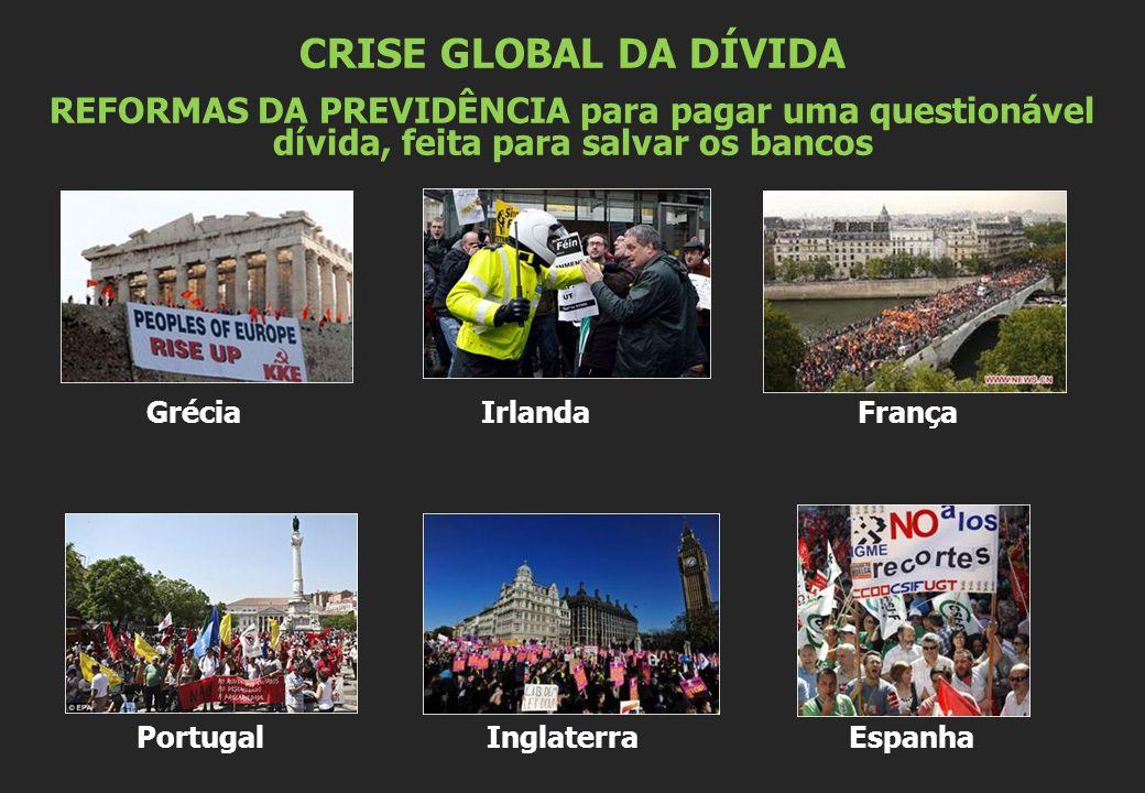 Grécia Irlanda França Portugal Inglaterra Espanha CRISE GLOBAL DA DÍVIDA REFORMAS DA PREVIDÊNCIA para pagar uma questionável dívida, feita para salvar os bancos