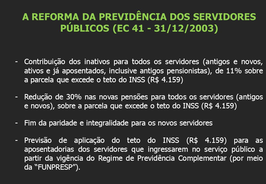 A REFORMA DA PREVIDÊNCIA DOS SERVIDORES PÚBLICOS (EC 41 - 31/12/2003) -Contribuição dos inativos para todos os servidores (antigos e novos, ativos e já aposentados, inclusive antigos pensionistas), de 11% sobre a parcela que excede o teto do INSS (R$ 4.159) -Redução de 30% nas novas pensões para todos os servidores (antigos e novos), sobre a parcela que excede o teto do INSS (R$ 4.159) -Fim da paridade e integralidade para os novos servidores -Previsão de aplicação do teto do INSS (R$ 4.159) para as aposentadorias dos servidores que ingressarem no serviço público a partir da vigência do Regime de Previdência Complementar (por meio da FUNPRESP ).