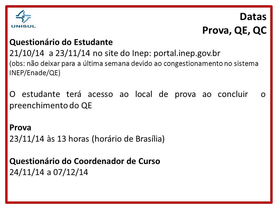 Datas Prova, QE, QC Questionário do Estudante 21/10/14 a 23/11/14 no site do Inep: portal.inep.gov.br (obs: não deixar para a última semana devido ao congestionamento no sistema INEP/Enade/QE) O estudante terá acesso ao local de prova ao concluir o preenchimento do QE Prova 23/11/14 às 13 horas (horário de Brasília) Questionário do Coordenador de Curso 24/11/14 a 07/12/14