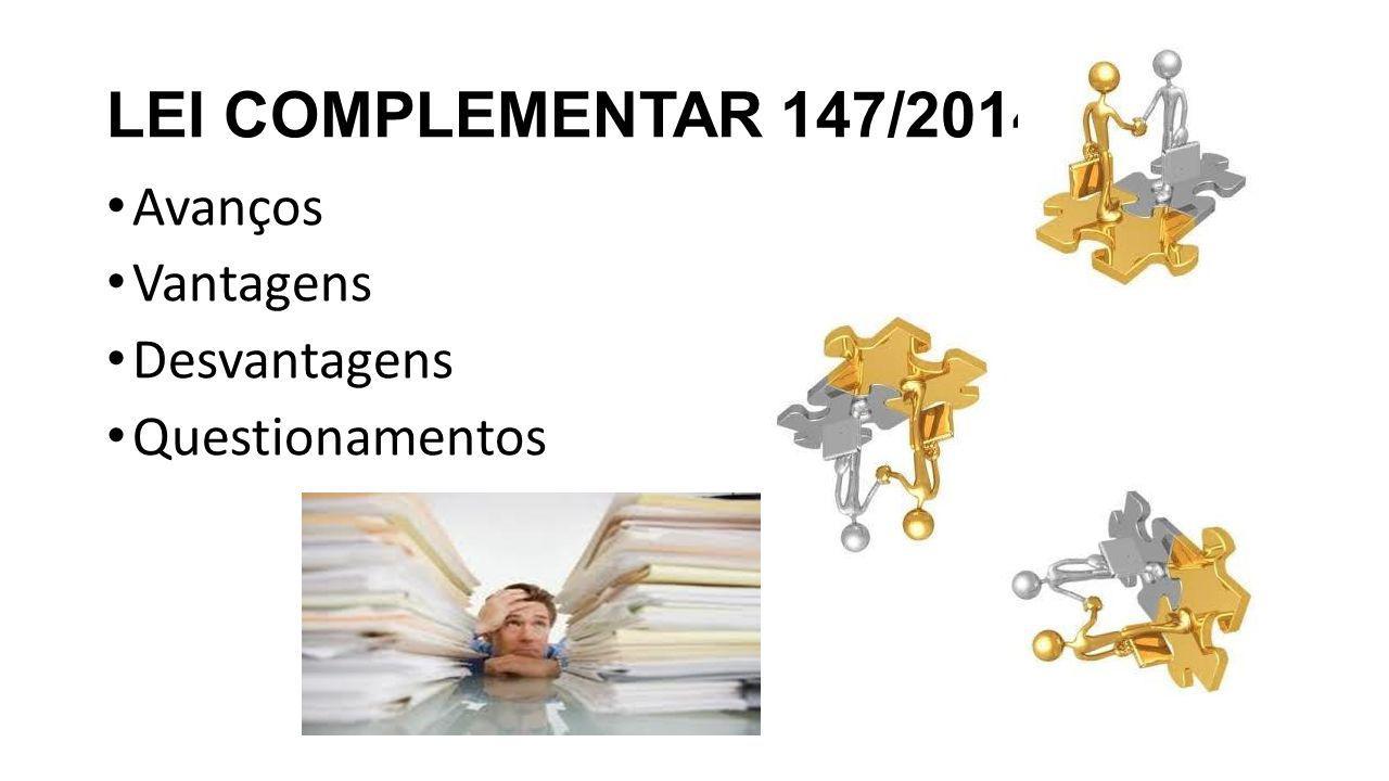 LEI COMPLEMENTAR 147/2014 Avanços Vantagens Desvantagens Questionamentos