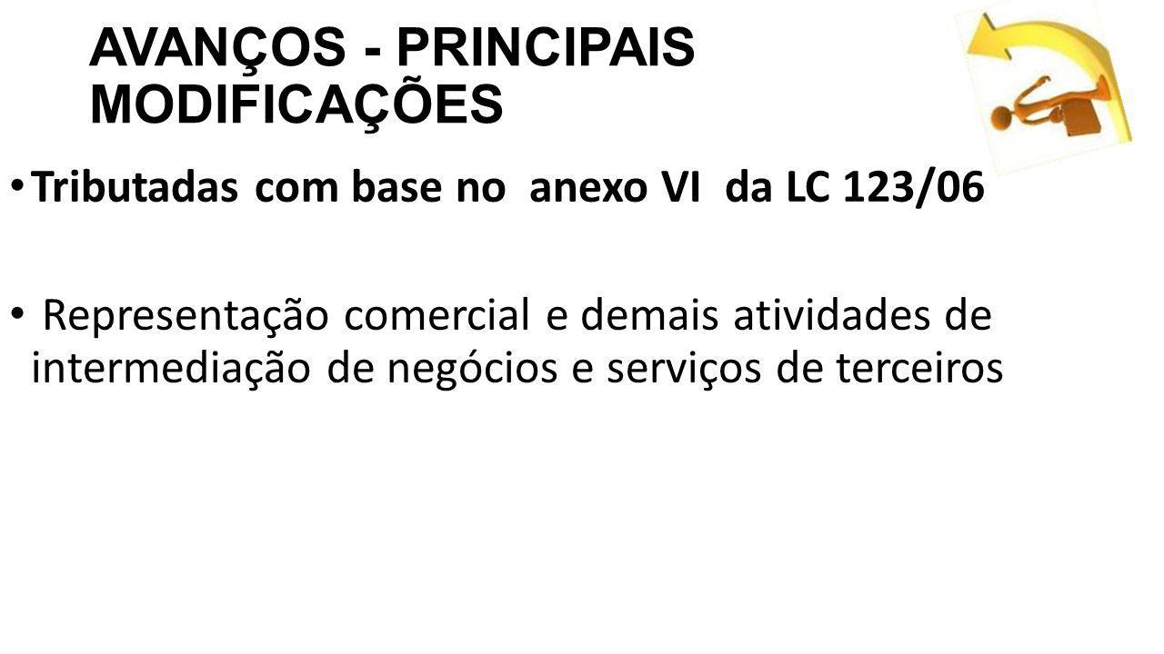 AVANÇOS - PRINCIPAIS MODIFICAÇÕES Tributadas com base no anexo VI da LC 123/06 Representação comercial e demais atividades de intermediação de negócios e serviços de terceiros