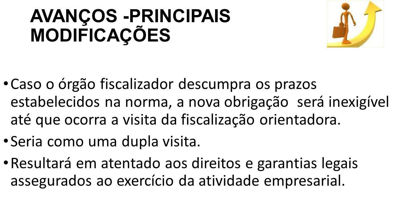 AVANÇOS -PRINCIPAIS MODIFICAÇÕES Caso o órgão fiscalizador descumpra os prazos estabelecidos na norma, a nova obrigação será inexigível até que ocorra a visita da fiscalização orientadora.