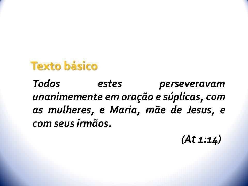 Todos estes perseveravam unanimemente em oração e súplicas, com as mulheres, e Maria, mãe de Jesus, e com seus irmãos. (At 1:14) Texto básico