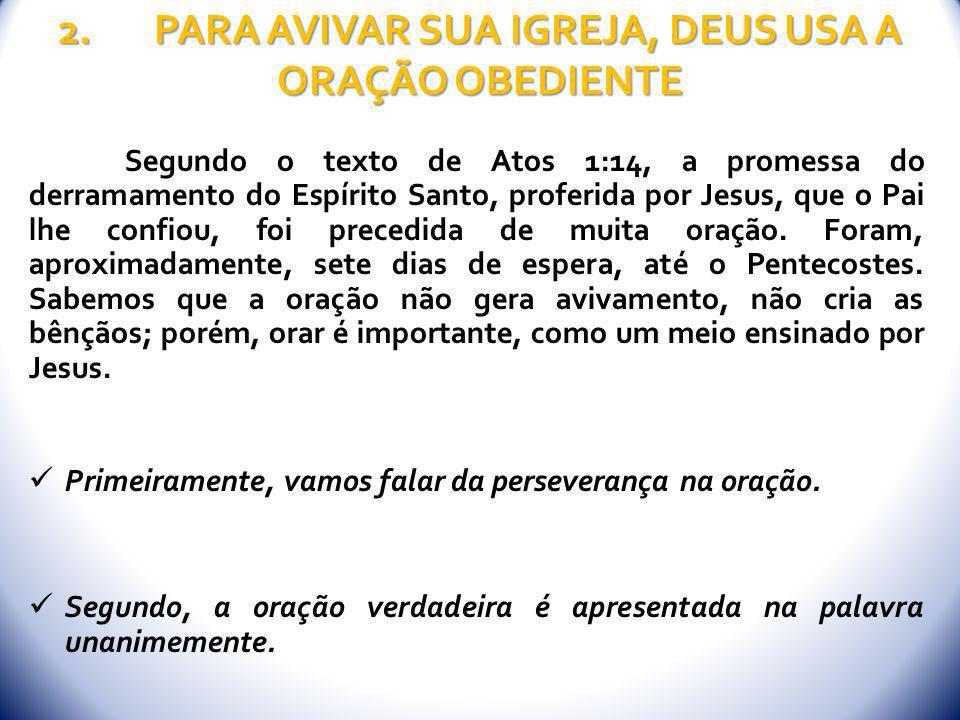 2.PARA AVIVAR SUA IGREJA, DEUS USA A ORAÇÃO OBEDIENTE Segundo o texto de Atos 1:14, a promessa do derramamento do Espírito Santo, proferida por Jesus,