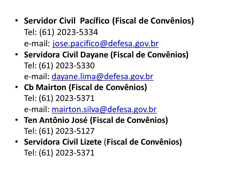 Servidor Civil Pacífico (Fiscal de Convênios) Tel: (61) 2023-5334 e-mail: jose.pacifico@defesa.gov.brjose.pacifico@defesa.gov.br Servidora Civil Dayane (Fiscal de Convênios) Tel: (61) 2023-5330 e-mail: dayane.lima@defesa.gov.brdayane.lima@defesa.gov.br Cb Mairton (Fiscal de Convênios) Tel: (61) 2023-5371 e-mail: mairton.silva@defesa.gov.brmairton.silva@defesa.gov.br Ten Antônio José (Fiscal de Convênios) Tel: (61) 2023-5127 Servidora Civil Lizete (Fiscal de Convênios) Tel: (61) 2023-5371