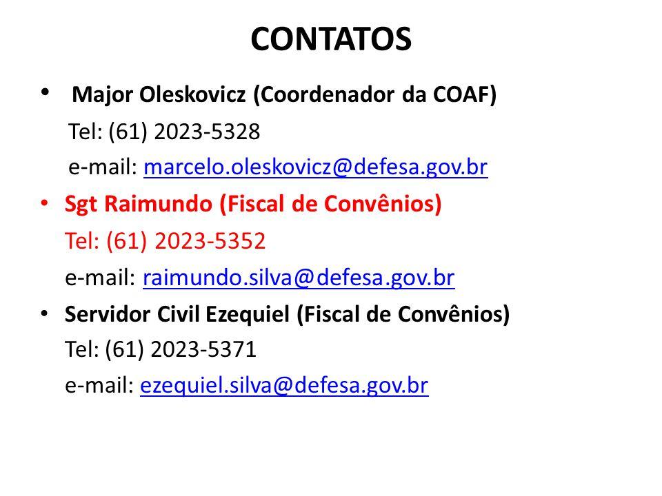 CONTATOS Major Oleskovicz (Coordenador da COAF) Tel: (61) 2023-5328 e-mail: marcelo.oleskovicz@defesa.gov.brmarcelo.oleskovicz@defesa.gov.br Sgt Raimundo (Fiscal de Convênios) Tel: (61) 2023-5352 e-mail: raimundo.silva@defesa.gov.brraimundo.silva@defesa.gov.br Servidor Civil Ezequiel (Fiscal de Convênios) Tel: (61) 2023-5371 e-mail: ezequiel.silva@defesa.gov.brezequiel.silva@defesa.gov.br