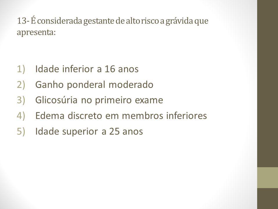 13- É considerada gestante de alto risco a grávida que apresenta: 1)Idade inferior a 16 anos 2)Ganho ponderal moderado 3)Glicosúria no primeiro exame