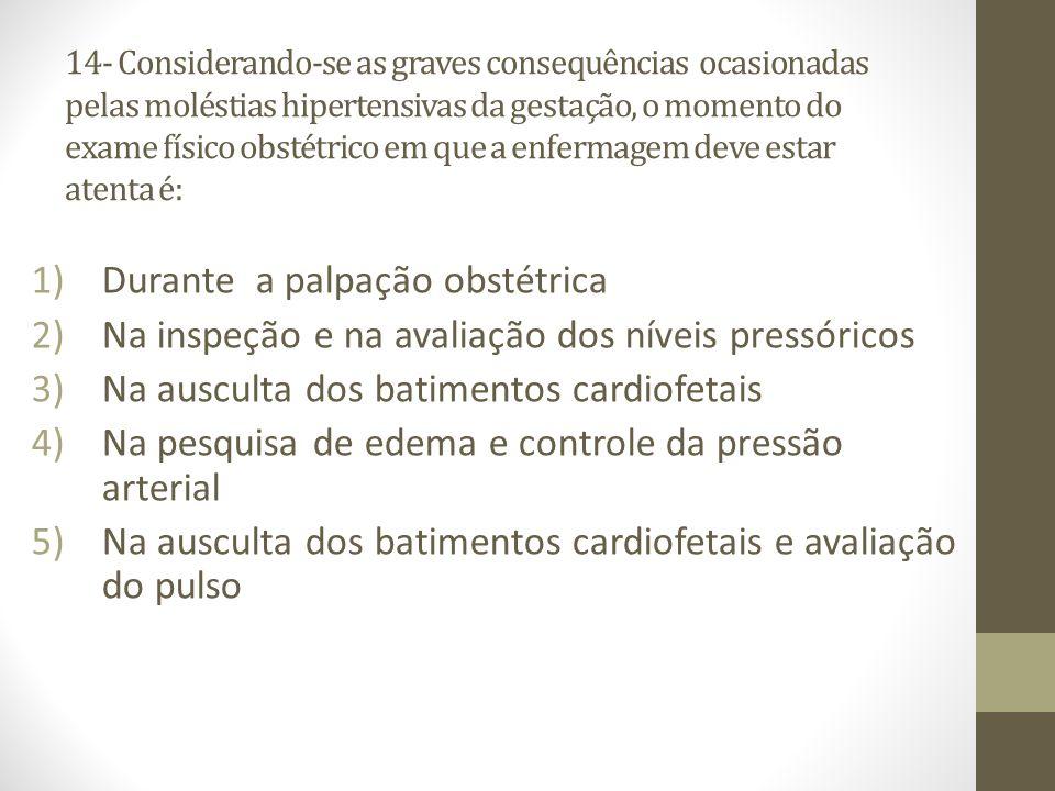 14- Considerando-se as graves consequências ocasionadas pelas moléstias hipertensivas da gestação, o momento do exame físico obstétrico em que a enfer