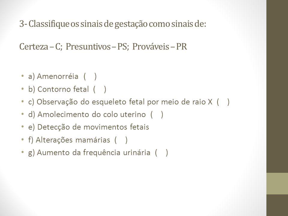3- Classifique os sinais de gestação como sinais de: Certeza – C; Presuntivos – PS; Prováveis – PR a) Amenorréia ( ) b) Contorno fetal ( ) c) Observaç