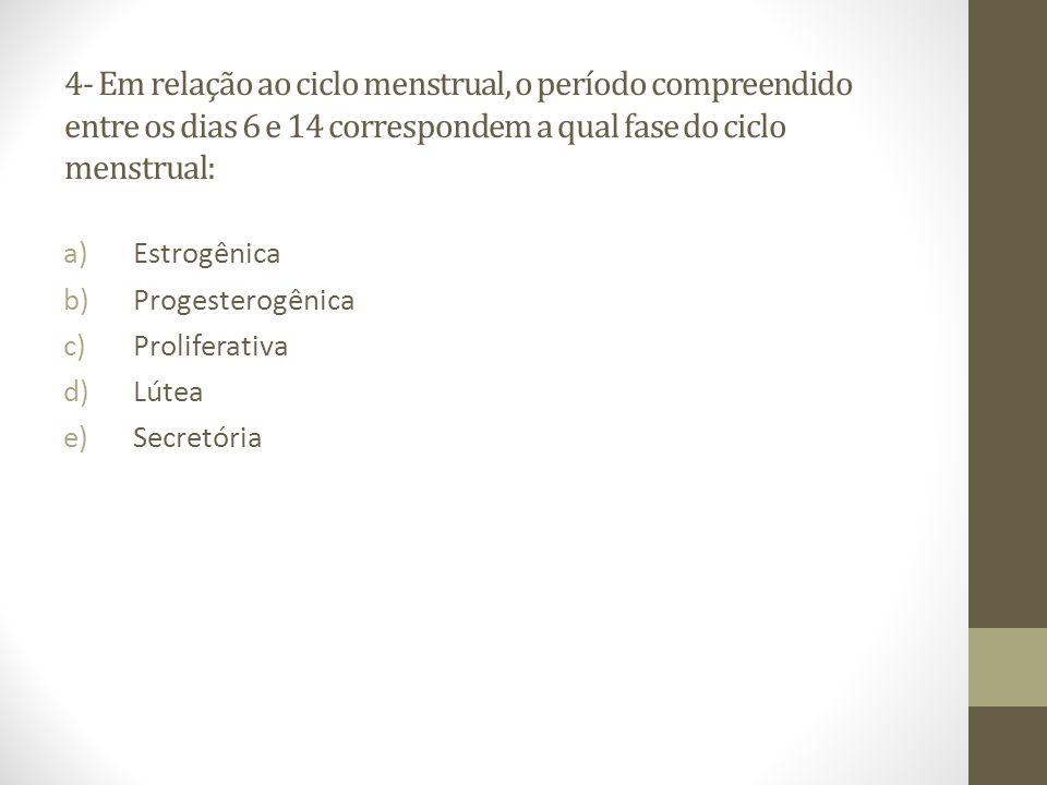 4- Em relação ao ciclo menstrual, o período compreendido entre os dias 6 e 14 correspondem a qual fase do ciclo menstrual: a)Estrogênica b)Progesterog