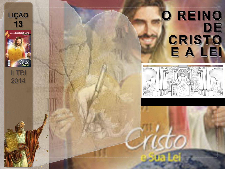 LIÇÃO 13 II TRI 2014 LIÇÃO 13 II TRI 2014 O REINO DE CRISTO E A LEI