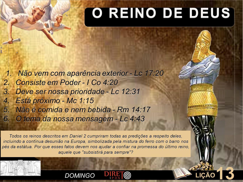 LIÇÃO 13 O REINO DE DEUS DOMINGO 1.Não vem com aparência exterior - Lc 17:20 2.Consiste em Poder - I Co 4:20 3.Deve ser nossa prioridade - Lc 12:31 4.Está próximo - Mc 1:15 5.Não é comida e nem bebida - Rm 14:17 6.O tema da nossa mensagem - Lc 4:43 Todos os reinos descritos em Daniel 2 cumpriram todas as predições a respeito deles, incluindo a contínua desunião na Europa, simbolizada pela mistura do ferro com o barro nos pés da estátua.