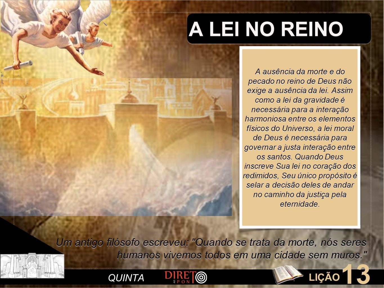 LIÇÃO 13 QUINTA A LEI NO REINO Um antigo filósofo escreveu: Quando se trata da morte, nós seres humanos vivemos todos em uma cidade sem muros. A ausência da morte e do pecado no reino de Deus não exige a ausência da lei.