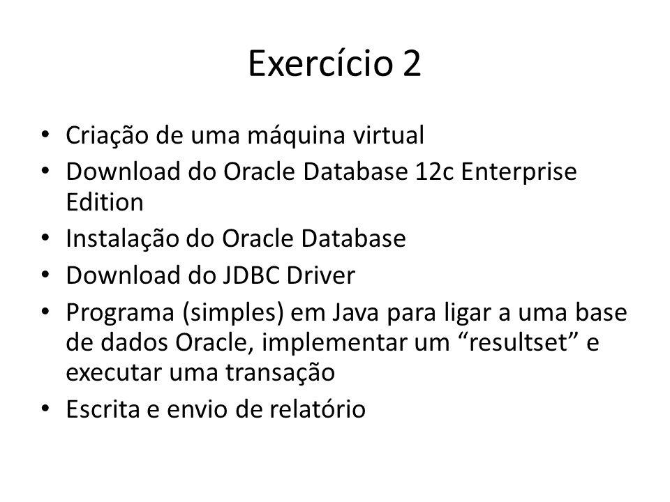 Exercício 2 Criação de uma máquina virtual Download do Oracle Database 12c Enterprise Edition Instalação do Oracle Database Download do JDBC Driver Programa (simples) em Java para ligar a uma base de dados Oracle, implementar um resultset e executar uma transação Escrita e envio de relatório
