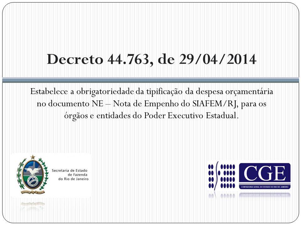 Decreto 44.763, de 29/04/2014 Estabelece a obrigatoriedade da tipificação da despesa orçamentária no documento NE – Nota de Empenho do SIAFEM/RJ, para os órgãos e entidades do Poder Executivo Estadual.