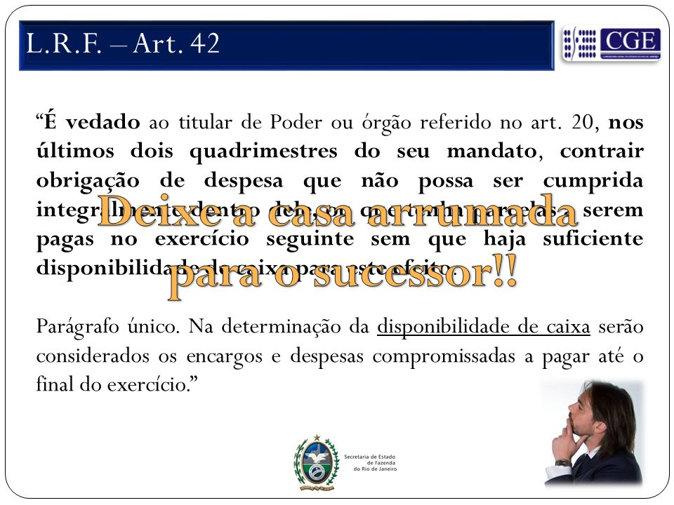 """L.R.F. – Art. 42 """"É vedado ao titular de Poder ou órgão referido no art. 20, nos últimos dois quadrimestres do seu mandato, contrair obrigação de desp"""