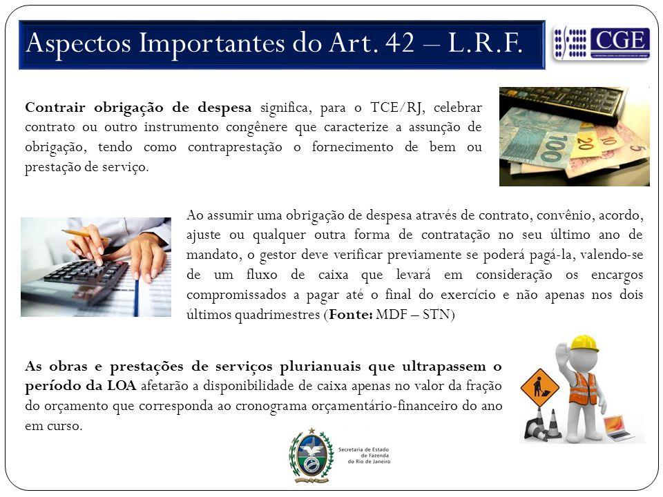 Aspectos Importantes do Art. 42 – L.R.F. Contrair obrigação de despesa significa, para o TCE/RJ, celebrar contrato ou outro instrumento congênere que