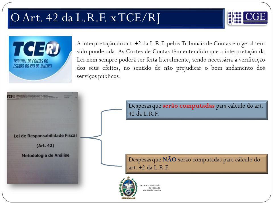 O Art. 42 da L.R.F. x TCE/RJ A interpretação do art. 42 da L.R.F. pelos Tribunais de Contas em geral tem sido ponderada. As Cortes de Contas têm enten