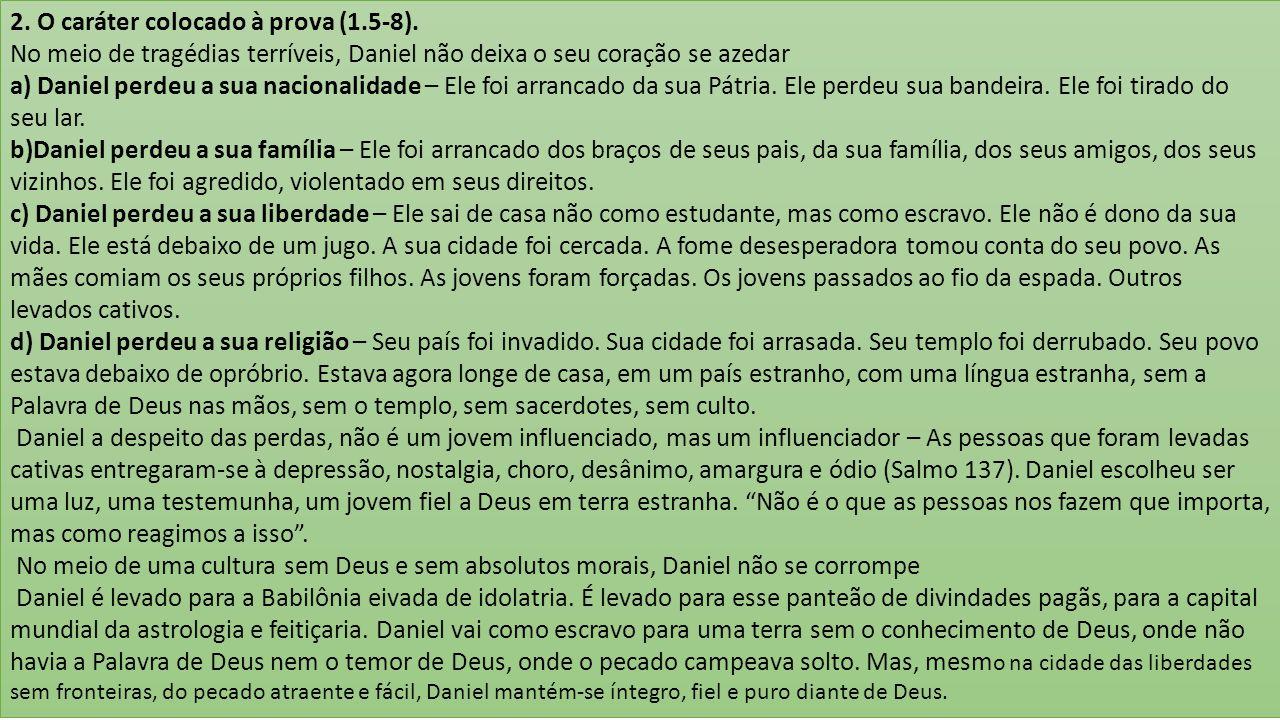 2. O caráter colocado à prova (1.5-8). No meio de tragédias terríveis, Daniel não deixa o seu coração se azedar a) Daniel perdeu a sua nacionalidade –