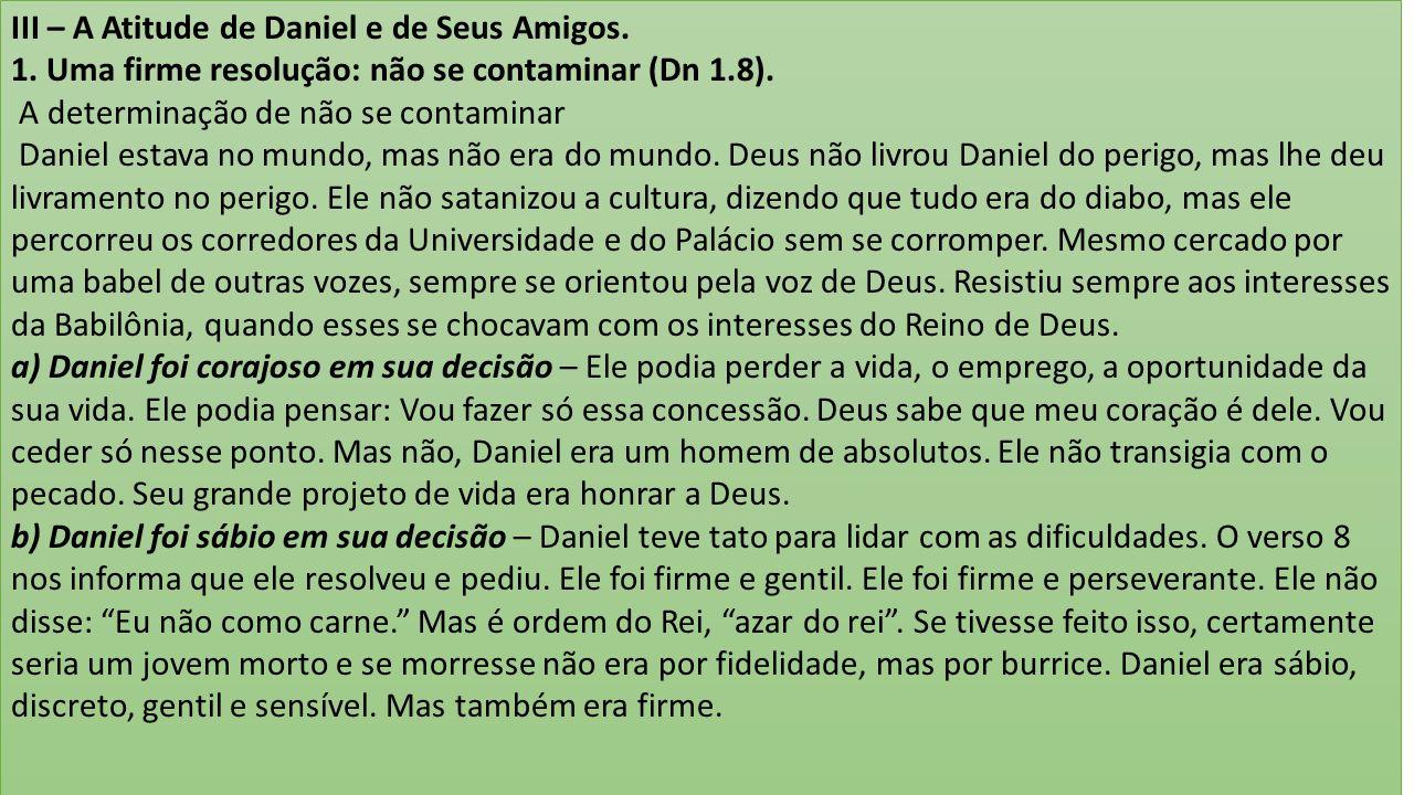 III – A Atitude de Daniel e de Seus Amigos. 1. Uma firme resolução: não se contaminar (Dn 1.8). A determinação de não se contaminar Daniel estava no m
