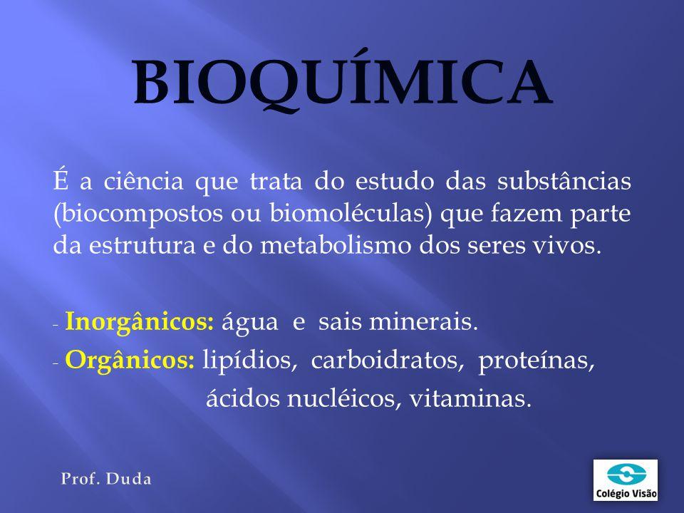 BIOQUÍMICA É a ciência que trata do estudo das substâncias (biocompostos ou biomoléculas) que fazem parte da estrutura e do metabolismo dos seres vivos.