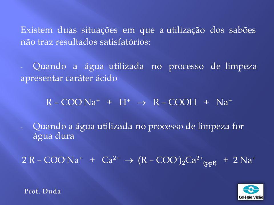 Existem duas situações em que a utilização dos sabões não traz resultados satisfatórios: - Quando a água utilizada no processo de limpeza apresentar caráter ácido R – COO - Na + + H +  R – COOH + Na + - Quando a água utilizada no processo de limpeza for água dura 2 R – COO - Na + + Ca 2+  (R – COO - ) 2 Ca 2+ (ppt) + 2 Na +