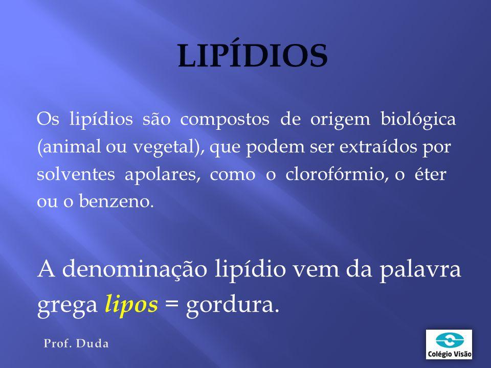 LIPÍDIOS Os lipídios são compostos de origem biológica (animal ou vegetal), que podem ser extraídos por solventes apolares, como o clorofórmio, o éter ou o benzeno.