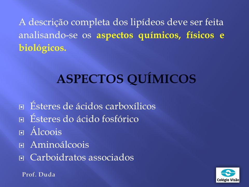A descrição completa dos lipídeos deve ser feita analisando-se os aspectos químicos, físicos e biológicos.