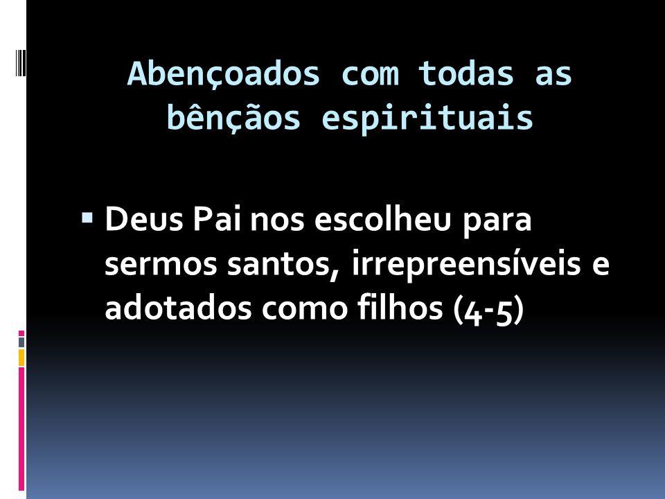 Abençoados com todas as bênçãos espirituais  Deus Pai nos escolheu para sermos santos, irrepreensíveis e adotados como filhos (4-5)