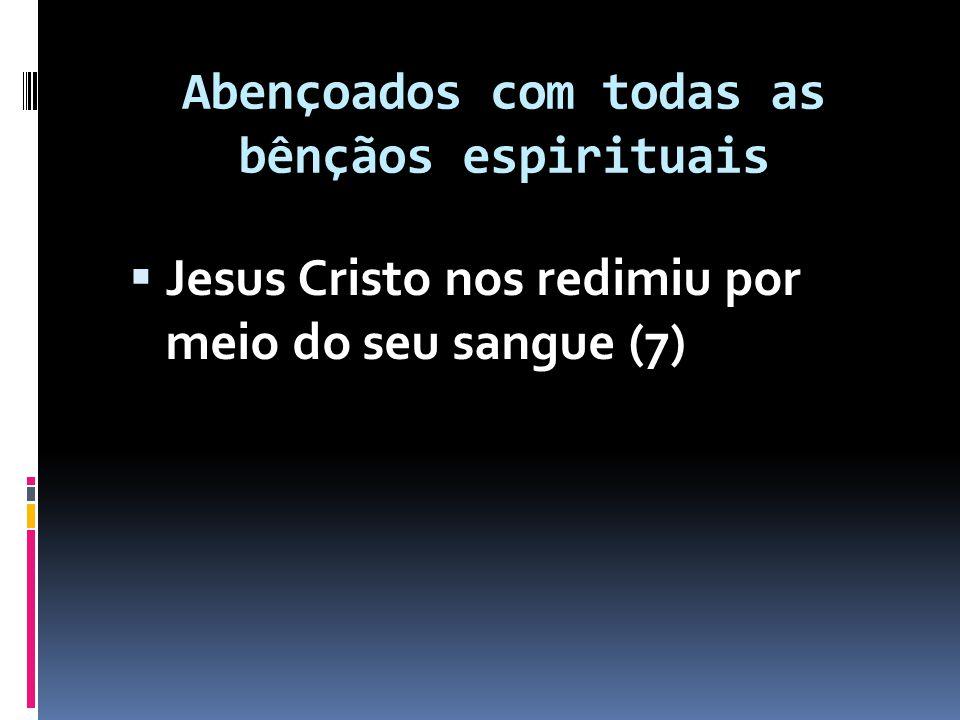 Abençoados com todas as bênçãos espirituais  Fomos selados com o Espírito Santo (13-14)