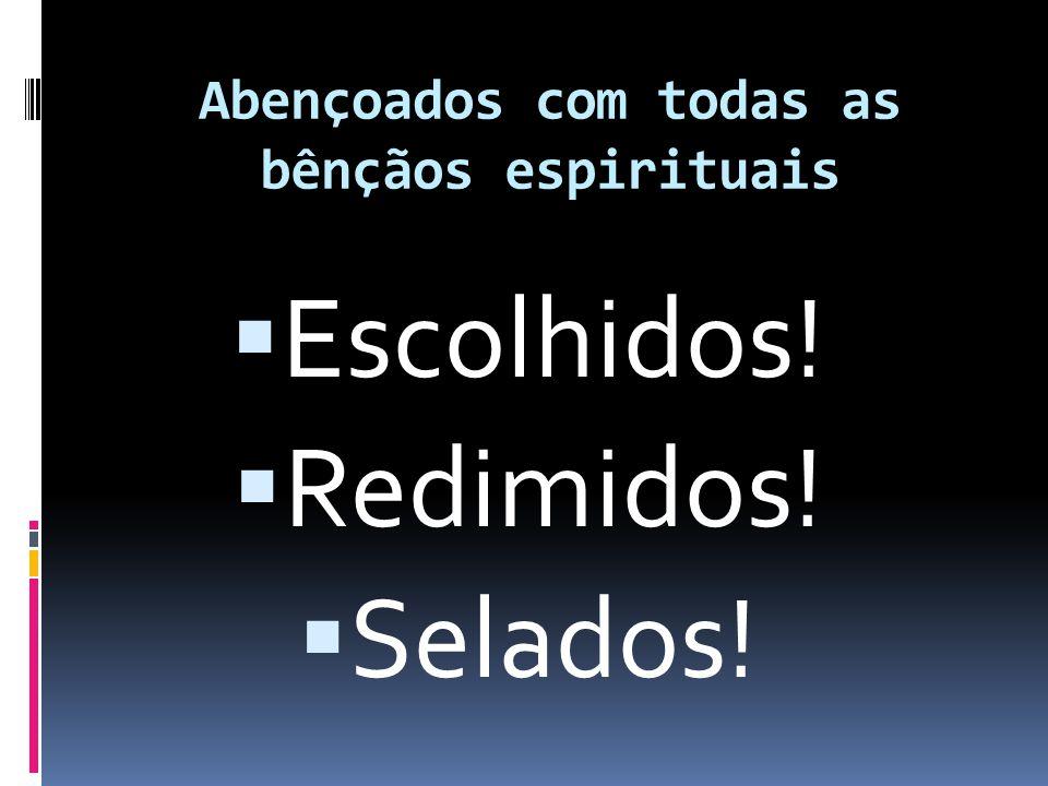 Abençoados com todas as bênçãos espirituais  Escolhidos!  Redimidos!  Selados!