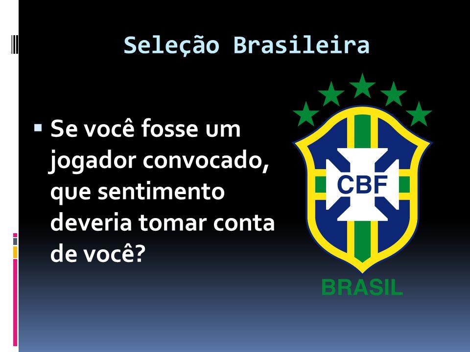 Seleção Brasileira  Se você fosse um jogador convocado, que sentimento deveria tomar conta de você?