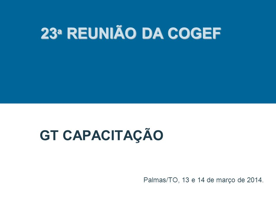 GT CAPACITAÇÃO Palmas/TO, 13 e 14 de março de 2014. 23 ª REUNIÃO DA COGEF
