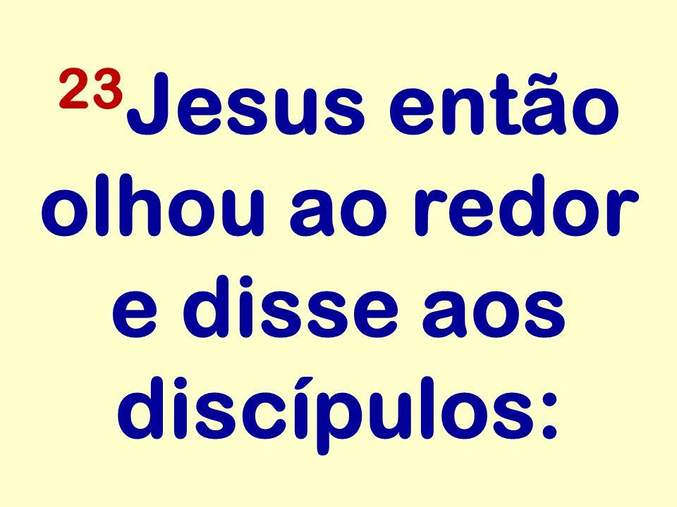 23 Jesus então olhou ao redor e disse aos discípulos: