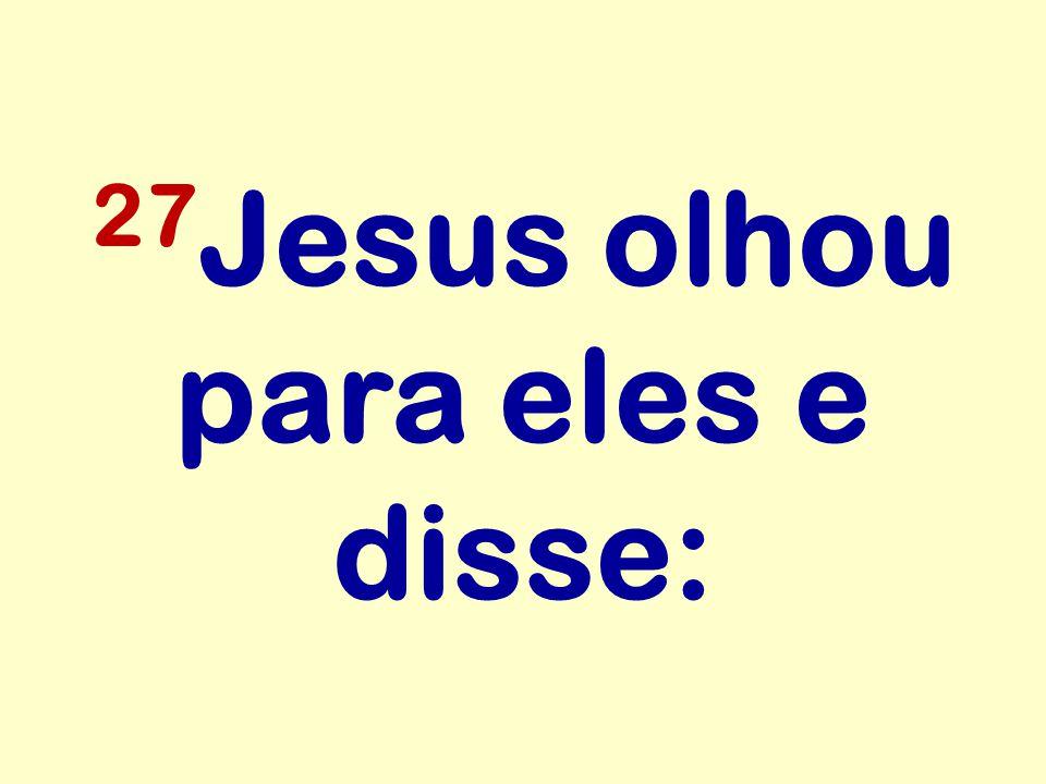 27 Jesus olhou para eles e disse: