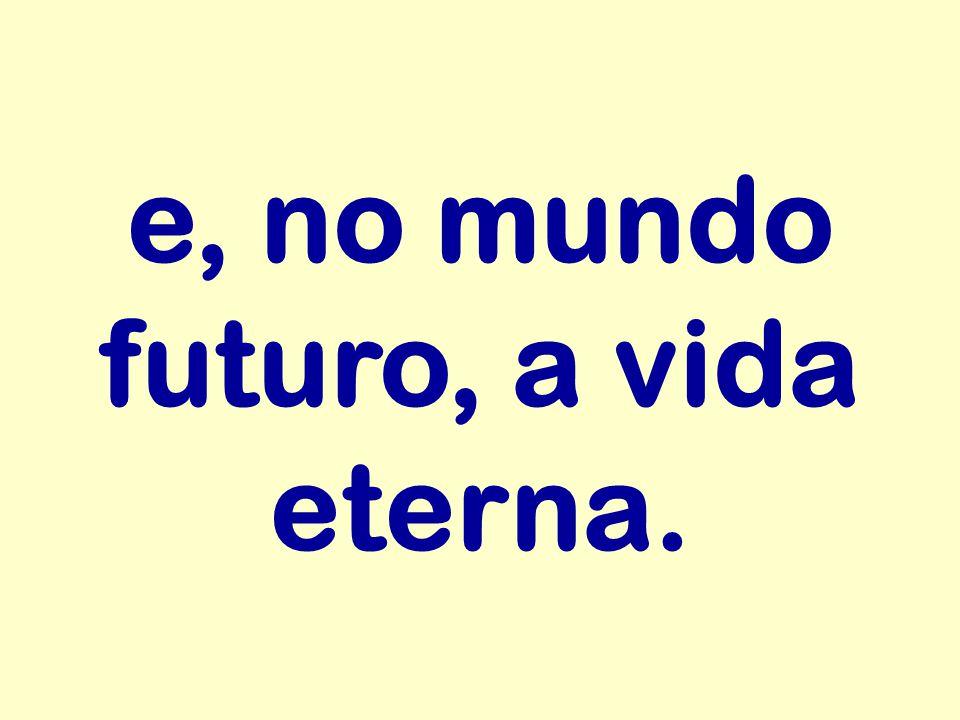 e, no mundo futuro, a vida eterna.