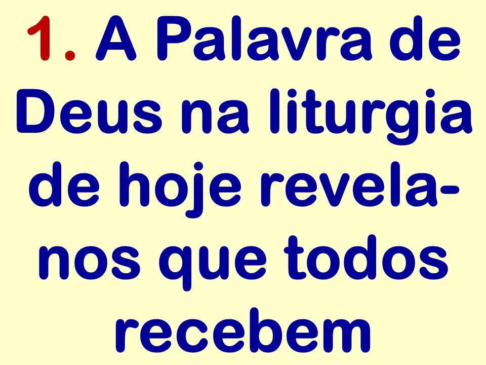 1. A Palavra de Deus na liturgia de hoje revela- nos que todos recebem