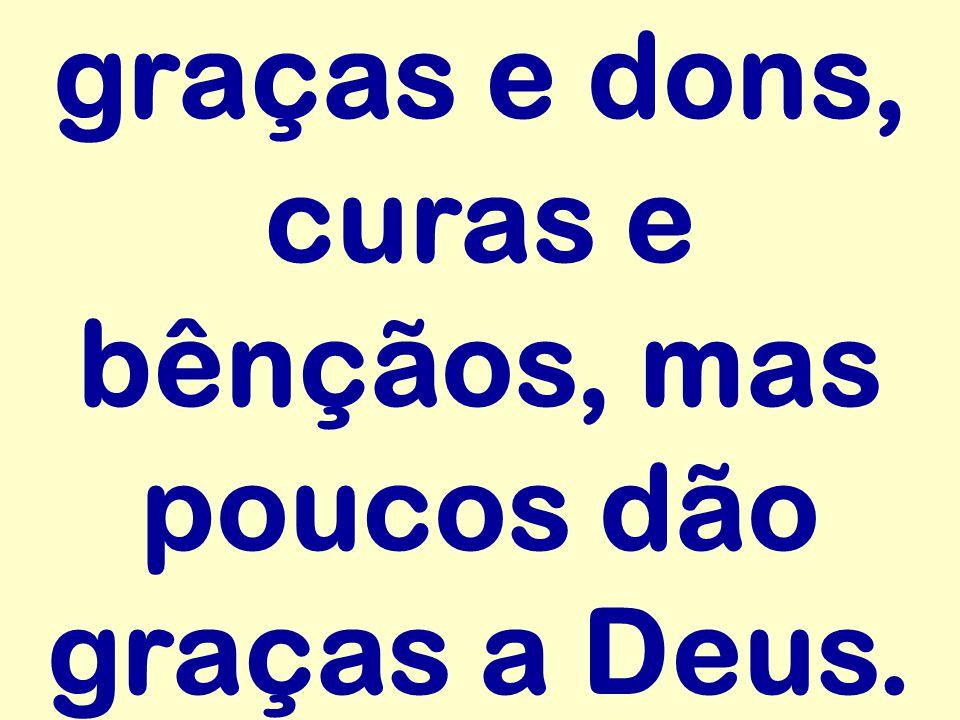 graças e dons, curas e bênçãos, mas poucos dão graças a Deus.