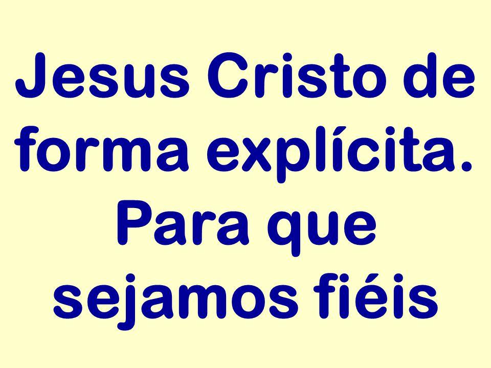 Jesus Cristo de forma explícita. Para que sejamos fiéis