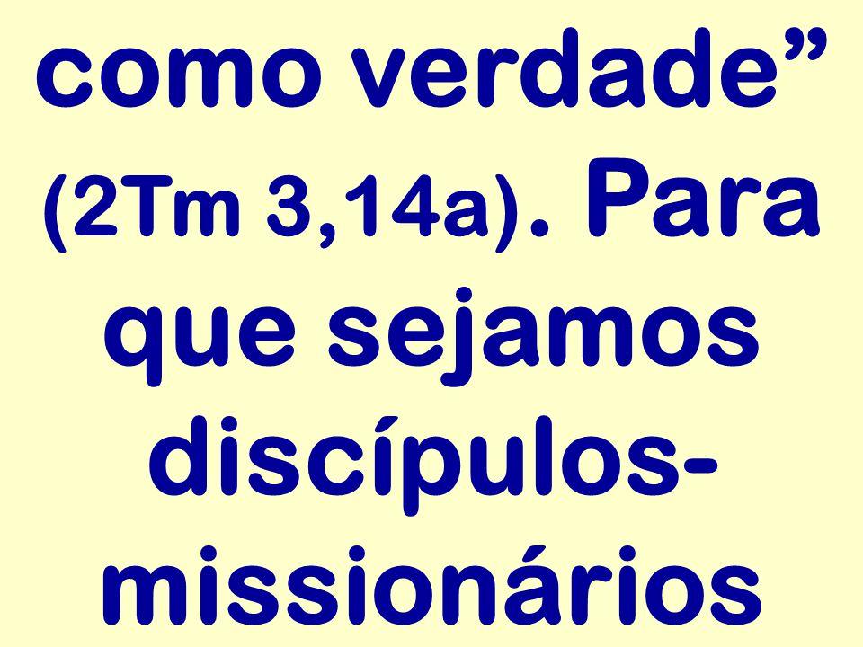 """como verdade"""" (2Tm 3,14a). Para que sejamos discípulos- missionários"""